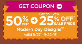 Get Coupon 50% OFF* + Get an Extra 25% OFF* SALE PRICE Modern Day Designs™. Valid 9/27 - 9/28/13