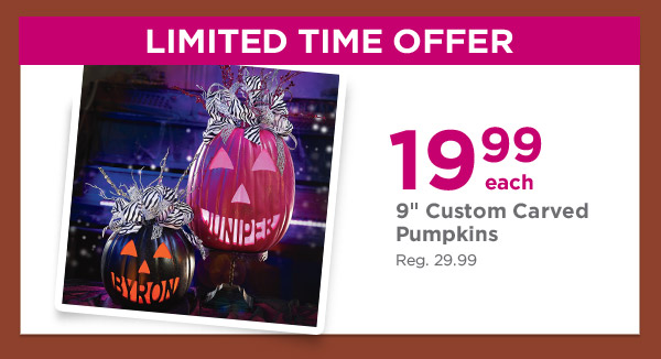 LIMITED TIME OFFER - 19.99 each 9'' Custom Carved Pumpkins. Reg. 29.99