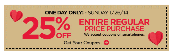 ONE DAY ONLY! - SUNDAY 1/26/14 25% OFF ENTIRE REGULAR PRICE PURCHASE - We accept coupons on smartphones. Get Your Coupon