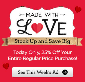 MADE WITH LOVE - Stock Up and Save Big - Today Only, 25% Off Your Entire Regular Price Purchase! See This Week's Ad