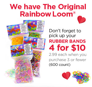 We have The Original Rainbow Loom® Don't forget to pick up your RUBBER BANDS 4 for $10 - 2.99 each when you purchase 3 or fewer (600 count)