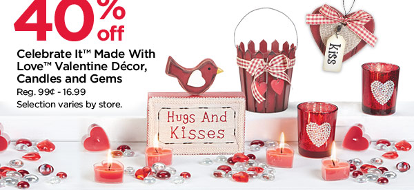 40% off Celebrate It™ Made With Love™ Valentine Décor, Candles and Gems. Reg. 99¸ - 16.99. Selection varies by store.