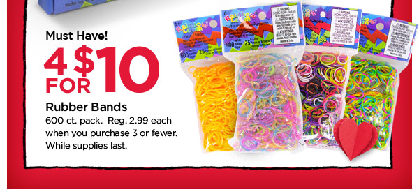 Must Have! 4 FOR $10 Rubber Bands. 600 ct. pack. Reg. 2.99 each when you purchase 3 or fewer. While supplies last.