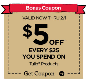 Bonus Coupon. VALID NOW THRU 2/1 $5 OFF† EVERY $25 YOU SPEND ON Tulip® Products. Get Coupon
