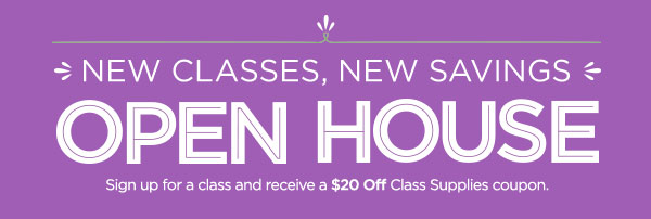 NEW CLASSES, NEW SAVINGS - OPEN HOUSE - Sign up for a class and receive a $20 Off Class Supplies coupon.