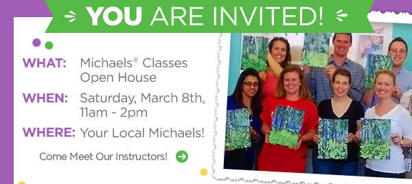 YOU ARE INVITED! WHAT: Michaels® Classes Open House. WHEN: Saturday, March 8th, 11am - 2pm. WHERE: Your Local Michaels! Come Meet Our Instructors!