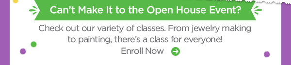 Can't Make It to the Open House Event? Check out our variety of classes. From jewelry making to painting, there's a class for everyone! Enroll Now