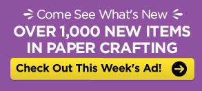 Come See What's New. OVER 1,000 NEW ITEMS IN PAPER CRAFTING. Check Out This Week's Ad!