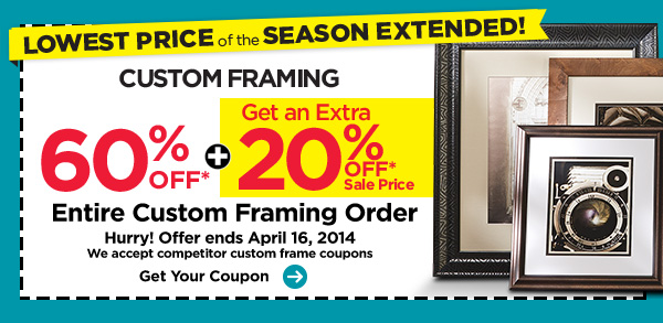 LOWEST PRICE of the SEASON EXTENDED! CUSTOM FRAMING 60% OFF* + Get an Extra 20% OFF* Sale Price Entire Custom Framing Order - Hurry! Offer ends APRIL 16, 2014 - We accept competitor custom frame coupons. Get Your Coupon