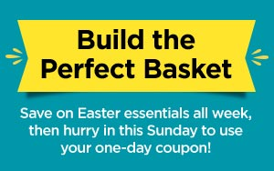Build the Perfect Basket - Save on Easter essentials all week, then hurry in this Sunday to use your one-day coupon!