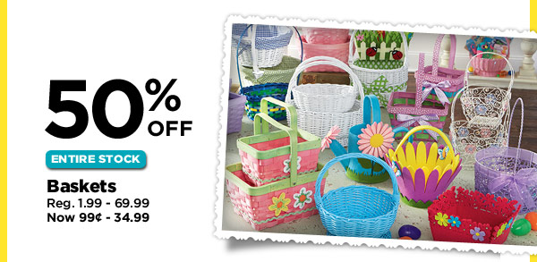 50% OFF ENTIRE STOCK Baskets Reg. 1.99 - 69.99. Now 99¢ - 34.99