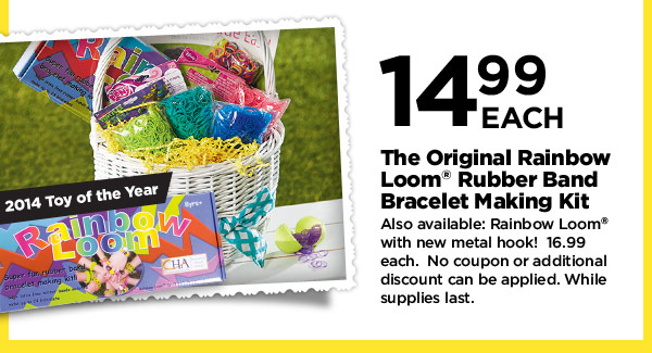 2014 Toy of the Year - 14.99 EACH The Original Rainbow Loom® Rubber Band Bracelet Making Kit - Also available: Rainbow Loom® with new metal hook! 16.99 each. No coupon or additional discount can be applied. While supplies last.