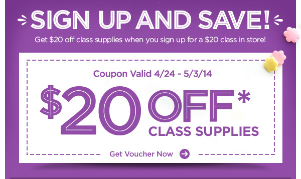SIGN UP AND SAVE! Get $20 off class supplies when you sign up for a $20 class in store! Coupon Valid 4/24 - 5/3/14 $20 OFF* CLASS SUPPLIES. Get Voucher Now ›