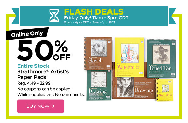 FLASH DEALS - Friday Only! 11am - 3pm CDT / 12pm - 4pm EDT / 9am - 1pm PDT. Online Only 50% OFF Entire Stock Strathmore® Artist's Paper Pads. Reg. 4.49 - 32.99. No coupons can be applied. While supplies last. No rain checks. BUY NOW