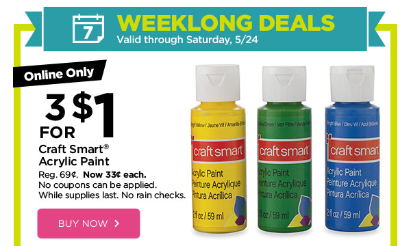 WEEKLONG DEALS - Valid through Saturday, 5/24. Online Only 3 FOR $1 Craft Smart® Acrylic Paint. Reg. 69¢. Now 33¢ each. No coupons can be applied. While supplies last. No rain checks. BUY NOW