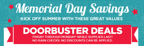 Memorial Day Savings - KICK OFF SUMMER WITH THESE GREAT VALUES. DOORBUSTER DEALS FRIDAY THROUGH MONDAY! WHILE SUPPLIES LAST! NO RAIN CHECKS. NO DISCOUNTS CAN BE APPLIED.
