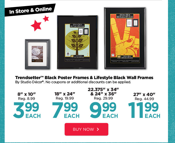 In Store & Online Trendsetter™ Black Poster Frames & Lifestyle Black Wall Frames By Studio Décor®. No coupons or additional discounts can be applied. 8''x10'' Reg. 8.99. 3.99 EACH | 18''x24'' Reg. 19.99. 7.99 EACH | 22.375''x34'' & 24'' x 36'' Reg. 29.99. 9.99 EACH | 27''x40'' Reg. 44.99. 11.99 EACH. BUY NOW