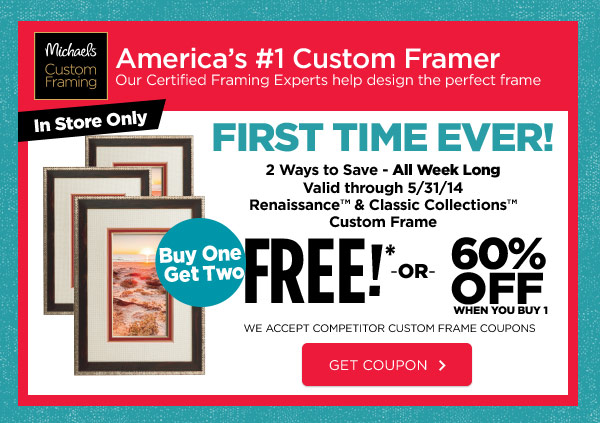 Michaels® Custom Framing - America's #1 Custom Framer. Our Certified Framing Experts help design the perfect frame. In Store Only FIRST TIME EVER! 2 Ways to Save - All Week Long. Valid through 5/31/14. Renaissance™ & Classic Collections™ Custom Frame. Buy One Get Two FREE!* OR 60% OFF WHEN YOU BUY 1. WE ACCEPT COMPETITOR CUSTOM FRAME COUPONS. GET COUPON