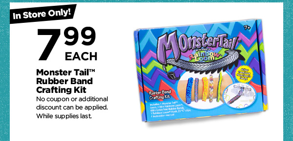 In Store Only! 7.99 EACH Monster Trail™ Rubber Band Crafting Kit. No coupon or additional discount can be applied. While supplies last.