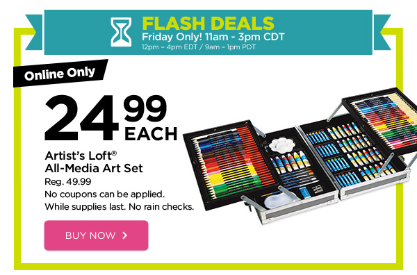 FLASH DEALS - Friday Only! 11am - 3pm CDT / 12pm - 4pm EDT / 9am - 1pm PDT. Online Only 24.99 EACH Artist's Loft® All-Media Art Set. Reg. 49.99. No coupons can be applied. While supplies last. No rain checks. BUY NOW