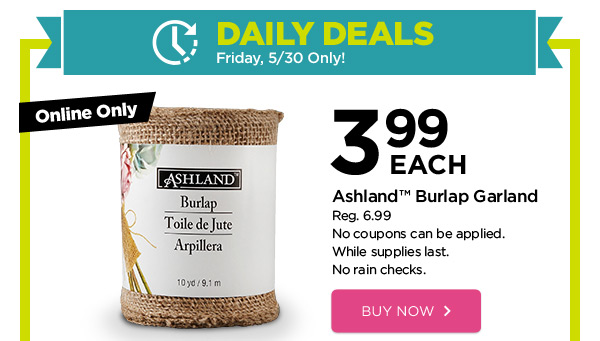 DAILY DEALS - Friday, 5/30 Only! Online Only 3.99 EACH Ashland™ Burlap Garland. Reg. 6.99. No coupons can be applied. While supplies last. No rain checks. BUY NOW