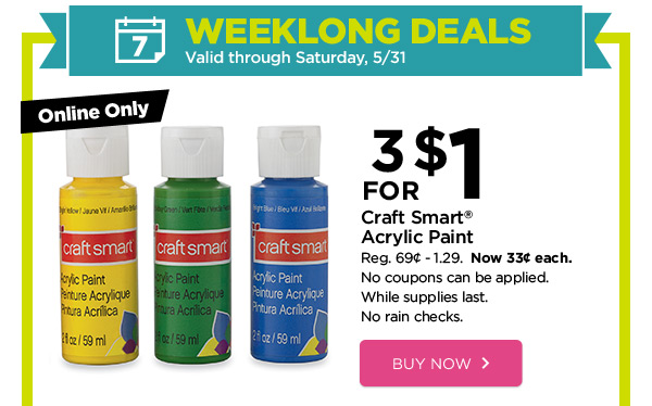 WEEKLONG DEALS - Valid through Saturday, 5/31. Online Only 3 FOR $1 Craft Smart® Acrylic Paint. Reg. 69¢ - 1.29. Now 33¢ each. No coupons can be applied. While supplies last. No rain checks. BUY NOW