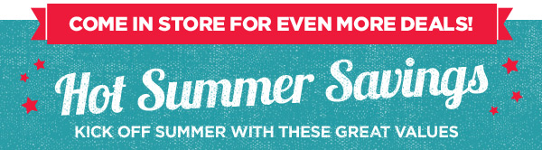 COME IN STORE FOR EVEN MORE DEALS! Hot Summer Savings. KICK OFF SUMMER WITH THESE GREAT VALUES