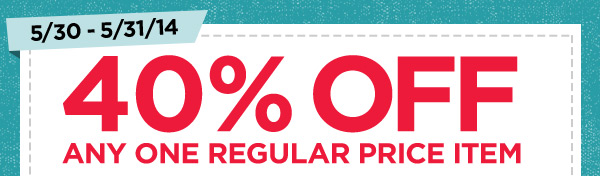 5/30 - 5/31/14. 40% OFF ANY ONE REGULAR PRICE ITEM
