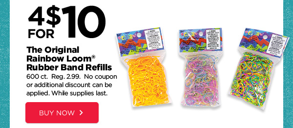 4 FOR $10 The Original Rainbow Loom® Rubber Band Refills. 600 ct. Reg. 2.99. No coupon or additional discount can be applied. While supplies last. BUY NOW