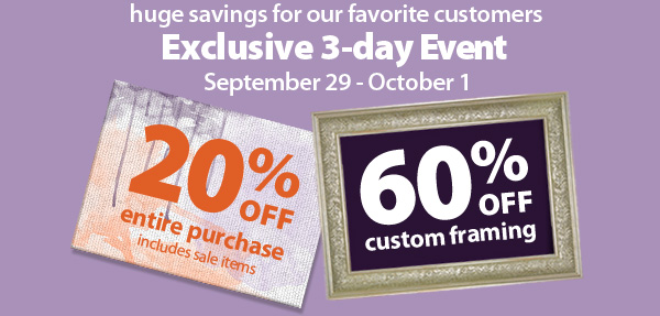 Huge savings for our favorite customers. Exclusive 3-day Event. September 29-October 1. 20% off entire purchase, includes sale items. 60% off custom framing.
