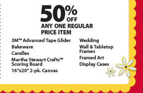 50% off any one regular price item: 3M™ Advanced Tape Glider, Bakeware, Candles, Martha Stewart Crafts™ Scoring Board, 16''x20'' 2-pk. Canvas, Wedding, Wall & Tabletop Frames, Framed Art and Display Cases.