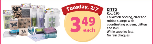 Tuesday, 2/7. Ditto $3.49 each. Reg. $6.99. Collection of cling, clear and rubber stamps with coordinating screens, glitters and inks. While supplies last. No rain cheques.