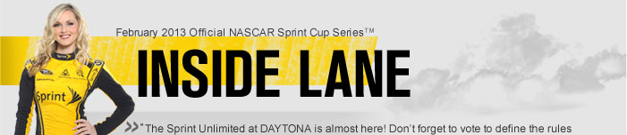 February 2013 Official NASCAR Sprint Cup Series� INSIDE LANE ''The Sprint Unlimited at DAYTONA is almost here! Don't forget to vote to define the rules