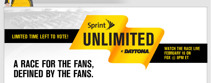 LIMITED TIME LEFT TO VOTE! SPRINT UNLIMITED AT DAYTONA watch the race live february 16 on fox @8pm ET A RACE FOR THE FANS, DEFINED BY THE FANS.