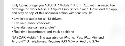 Only Sprint brings you NASCAR Mobile '13 for FREE with unlimited live coverage of every NASCAR Sprint Cup SeriesTM race. Download the app and get closer to this season's action with features like: � Live in-car audio for all 43 drivers � Live race radio broadcast � Live alternate camera angles* � Real-time leaderboard and track positions NASCAR Mobile '13 is available on iPhone, iPad, iPad Mini and AndroidTM Smartphones. Requires iOS 5.0+ or Android 2.3.