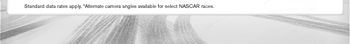 Standard data rates apply. *Alternate camera angles available for selected NASCAR races