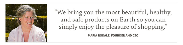 """We bring you the most beautiful, healthy, and safe products on Earth so you can simply enjoy the pleasure of shopping."" Maria Rodale, Founder and CEO"