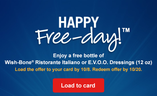 HAPPY Free-day!™ Enjoy a free bottle of Wish-Bone® Ristorante Italiano or E.V.O.O. Dressings (12 oz) Load the offer to your card by 10/8. Redeem offer by 10/20. Load to card