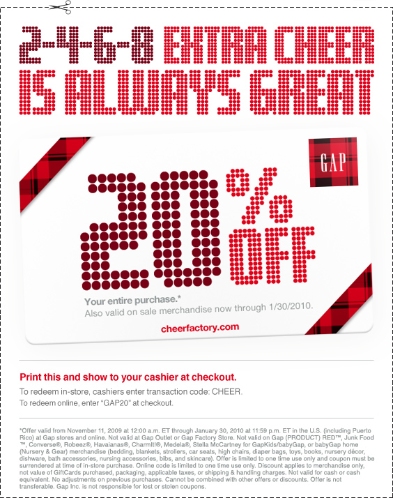 2-4-6-8 Extra Cheer Is Always Great | 20% off your entire purchase.* Also valid on sale merchandise now through 1/30/2010. | Print this and show to your cashier at checkout. | To redeem in-store, cashiers enter transaction code CHEER. To redeem online, enter ''GAP20'' at checkout. | *Offer valid from November 11, 2009 at 12:00 a.m. ET through January 30, 2010 at 11:59 p.m. ET in the U.S. (including Puerto Rico) at Gap stores and online. Not valid at Gap Outlet or Gap Factory Store. Not valid on Gap (PRODUCT) RED®, Junk Food®, Converse™, Robeez™, Havaianas™, CharmIt!™, Medela™, Stella McCartney for GapKids/babyGap, or babyGap home (Nursery & Gear) merchandise (bedding, blankets, strollers, car seats, high chairs, diaper bags, toys, books, nursery décor, dishware, bath accessories, nursing accessories, bibs, and skincare). Offer is limited to one time use only and coupon must be surrendered at time of in-store purchase. Online code is limited to one time use only. Discount applies to merchandise only, not value of GiftCards purchased, packaging, applicable taxes, or shipping & handling charges. Not valid for cash or cash equivalent. No adjustments on previous purchases. Cannot be combined with other offers or discounts. Offer is not transferable. Gap Inc. is not responsible for lost or stolen coupons.