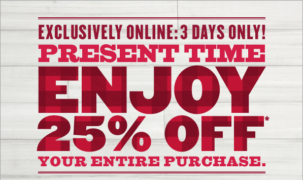 EXCLUSIVELY ONLINE: 3 DAYS ONLY! | PRESENT TIME | ENJOY 25% OFF* YOUR ENTIRE PURCHASE.