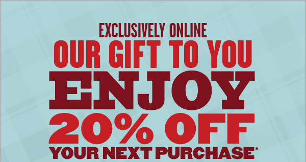 EXCLUSIVELY ONLINE | OUR GIFT TO YOU | ENJOY 20% OFF YOUR NEXT PURCHASE*