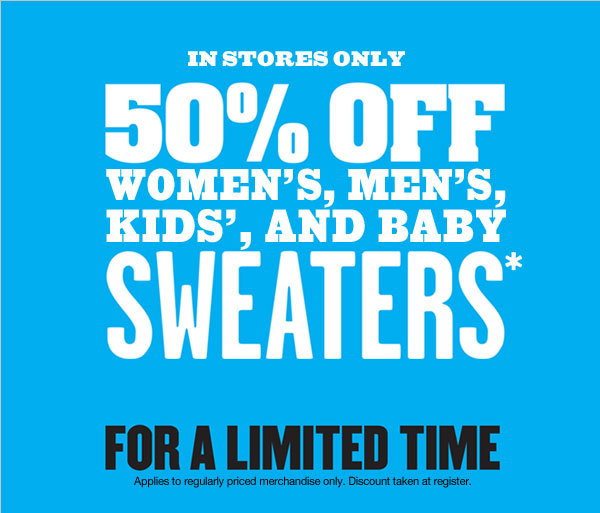 IN STORES ONLY | 50% off women's, men's, kids', and baby sweaters.* For a limited time. Applies to regularly priced merchandise only. Discount taken at register.