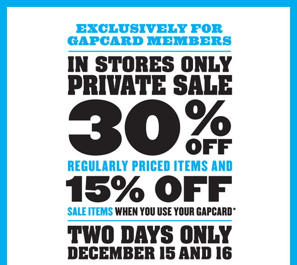 EXCLUSIVELY FOR GAPCARD MEMBERS | IN STORES ONLY PRIVATE SALE 30% OFF REGULARLY PRICED ITEMS AND 15% OFF SALE ITEMS WHEN YOU USE YOUR GAPCARD* | TWO DAYS ONLY DECEMBER 15 AND 16