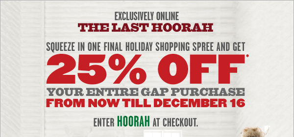 EXCLUSIVELY ONLINE | THE LAST HOORAH | SQUEEZE IN ONE FINAL HOLIDAY SHOPPING SPREE AND GET 25% OFF* YOUR ENTIRE GAP PURCHASE FROM NOW TILL DECEMBER 16 | ENTER HOORAH AT CHECKOUT.