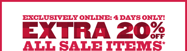 EXCLUSIVELY ONLINE: 4 DAYS ONLY! EXTRA 20% OFF ALL SALE ITEMS*