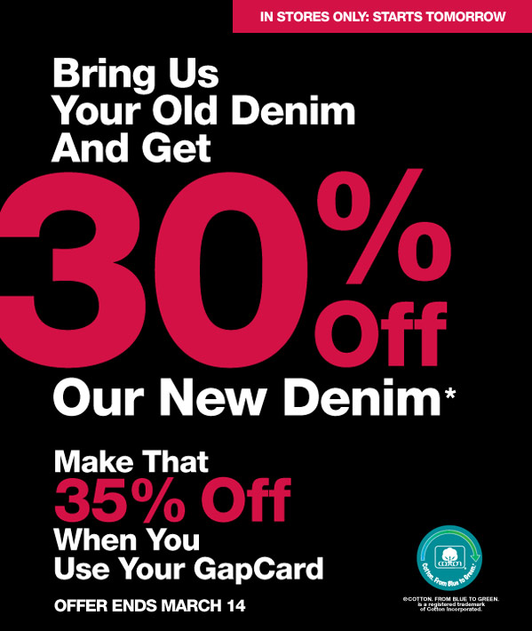 IN STORES ONLY: STARTS TOMORROW | Bring Us Your Old Denim And Get 30% Off Our New Denim* Make That 35% Off When You Use Your GapCard | OFFER ENDS MARCH 14