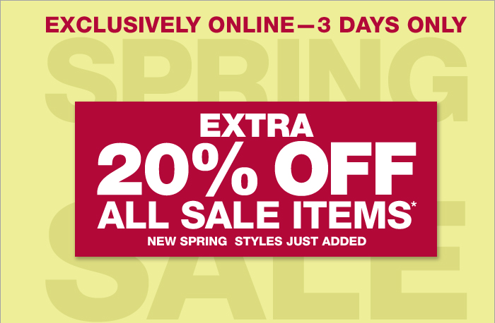 EXCLUSIVELY ONLINE -- 3 DAYS ONLY | EXTRA 20% OFF ALL SALE ITEMS* | NEW SPRING STYLES JUST ADDED