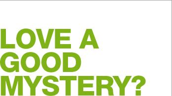 LOVE A GOOD MYSTERY?