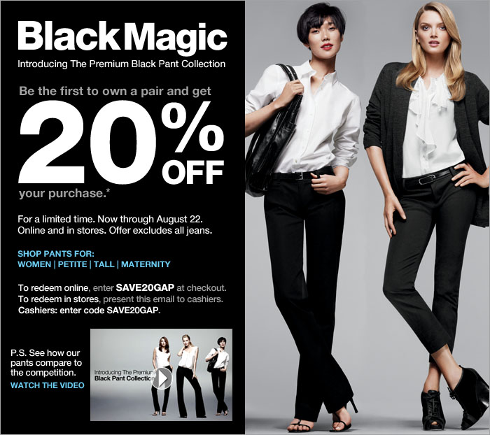 BlackMagic | Introducing the Premium Black Pant Collection | Be the first to own a pair and get 20% off your purchase.* For a limited time. Now through August 22. Online and in stores. Offer excludes all jeans. To redeem online, enter SAVE20GAP at checkout. To redeem in stores, present this email to cashiers. Cashiers: enter code SAVE20GAP.
