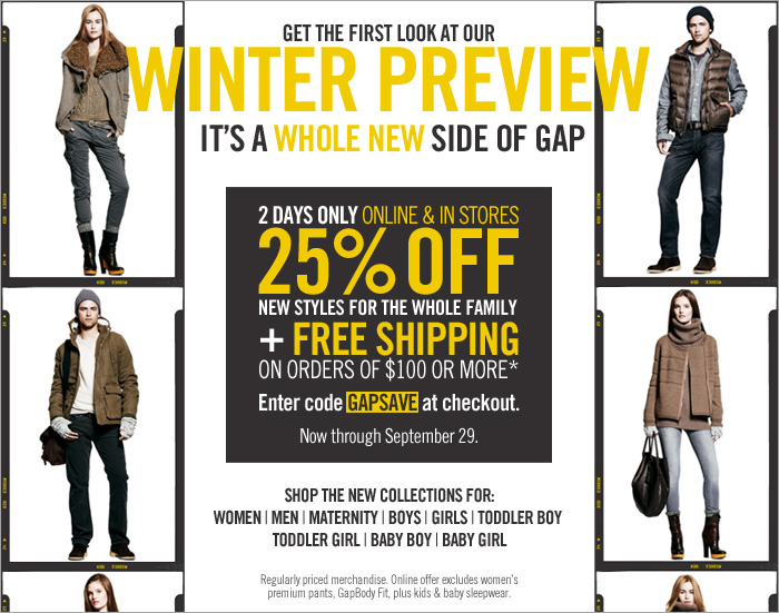 GET THE FIRST LOOK AT OUR WINTER PREVIEW. IT'S A WHOLE NEW SIDE OF GAP. 2 DAYS ONLY. ONLINE & IN STORES. 25% OFF NEW STYLES FOR THE WHOLE FAMILY + FREE SHIPPING ON ORDERS OF $100 OR MORE* | Enter code GAPSAVE at checkout. Now through September 29. Regularly priced merchandise. Online offer excludes women's premium pants, GapBody Fit, plus kids & baby sleepwear.